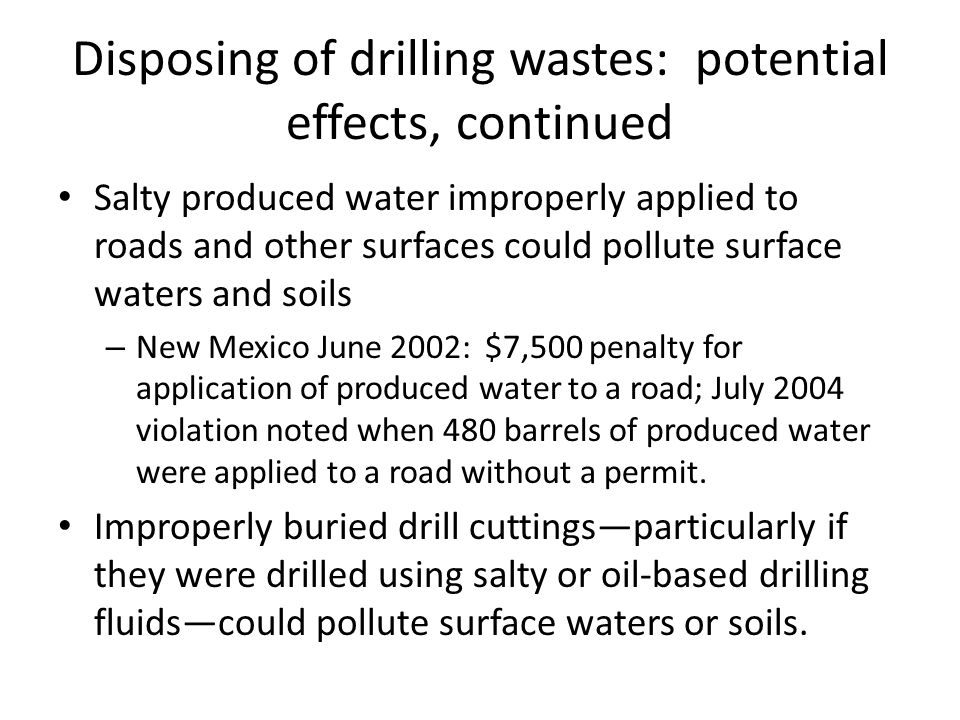 Disposing of drilling wastes: potential effects, continued Salty produced water improperly applied to roads and other surfaces could pollute surface waters and soils – New Mexico June 2002: $7,500 penalty for application of produced water to a road; July 2004 violation noted when 480 barrels of produced water were applied to a road without a permit.