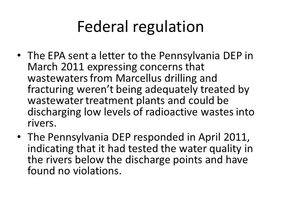 Federal regulation The EPA sent a letter to the Pennsylvania DEP in March 2011 expressing concerns that wastewaters from Marcellus drilling and fracturing werent being adequately treated by wastewater treatment plants and could be discharging low levels of radioactive wastes into rivers.