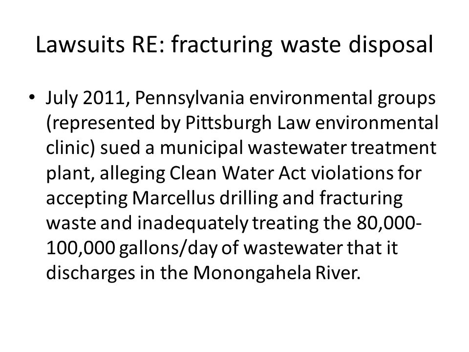 Lawsuits RE: fracturing waste disposal July 2011, Pennsylvania environmental groups (represented by Pittsburgh Law environmental clinic) sued a municipal wastewater treatment plant, alleging Clean Water Act violations for accepting Marcellus drilling and fracturing waste and inadequately treating the 80,000- 100,000 gallons/day of wastewater that it discharges in the Monongahela River.