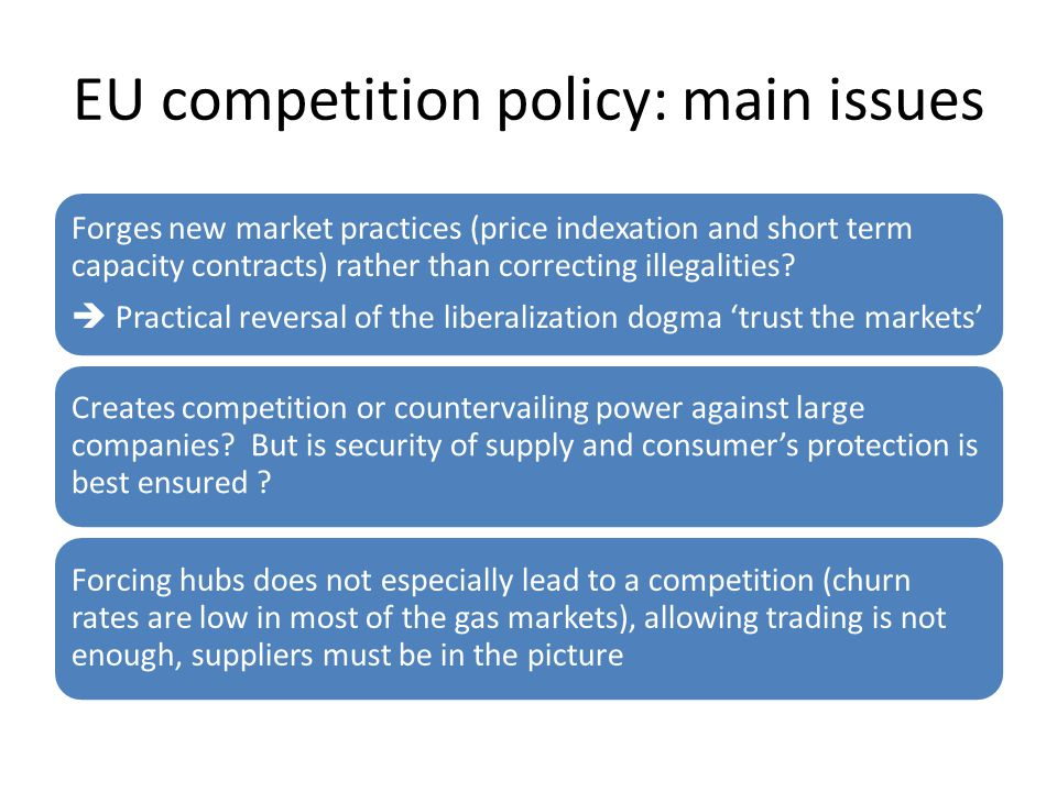 EU competition policy: main issues Forges new market practices (price indexation and short term capacity contracts) rather than correcting illegalities.