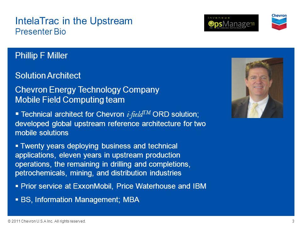 © 2011 Chevron U.S.A Inc. All rights reserved. IntelaTrac in the Upstream Presenter Bio Phillip F Miller Solution Architect Chevron Energy Technology