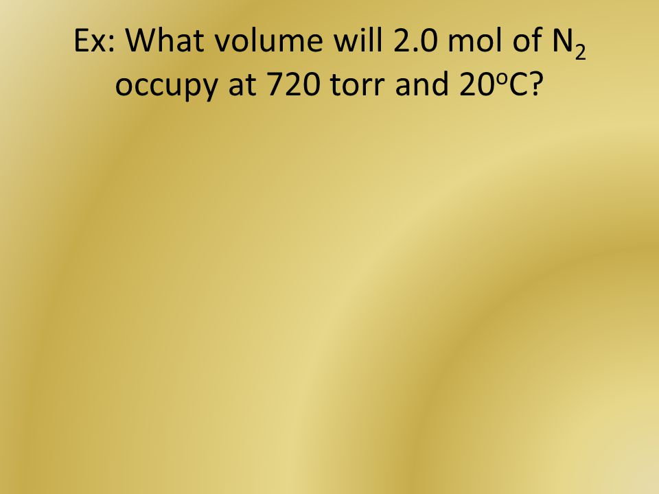 Ex: What volume will 2.0 mol of N 2 occupy at 720 torr and 20 o C