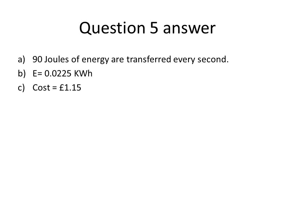 Question 5 answer a)90 Joules of energy are transferred every second. b)E= 0.0225 KWh c)Cost = £1.15
