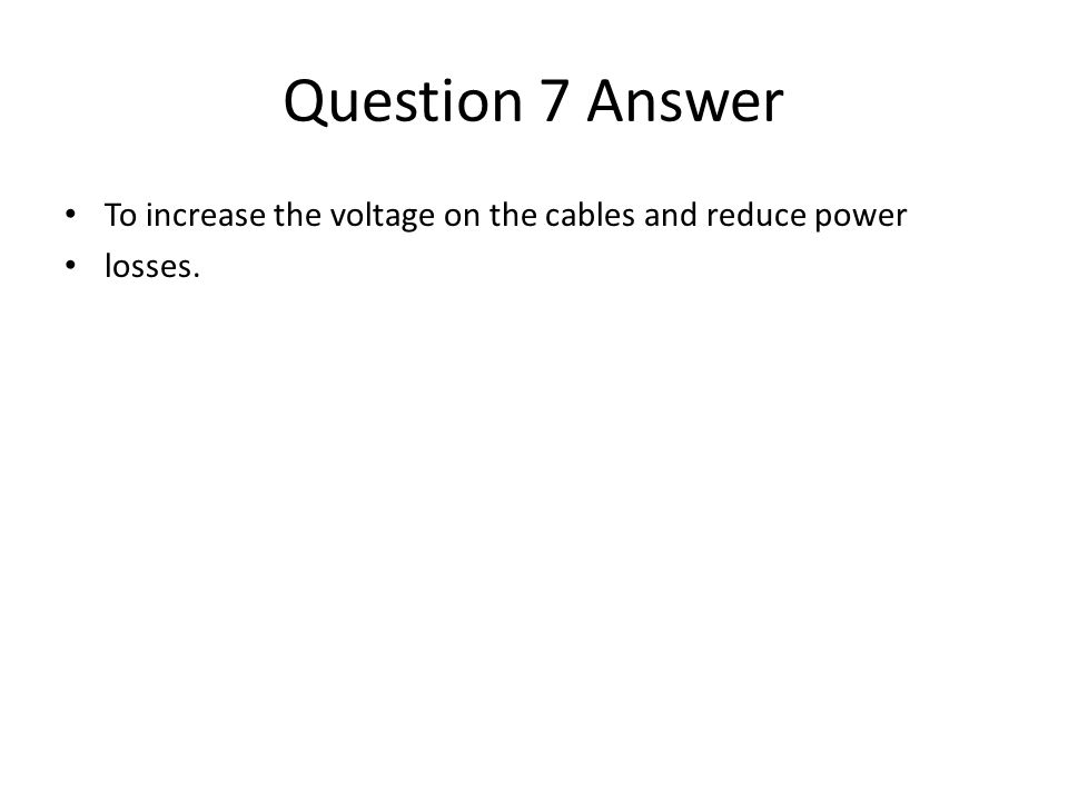 Question 7 Answer To increase the voltage on the cables and reduce power losses.