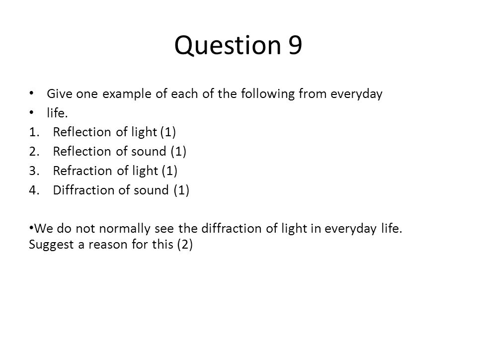 Question 9 Give one example of each of the following from everyday life. 1.Reflection of light (1) 2.Reflection of sound (1) 3.Refraction of light (1)