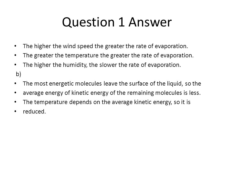 Question 1 Answer The higher the wind speed the greater the rate of evaporation. The greater the temperature the greater the rate of evaporation. The