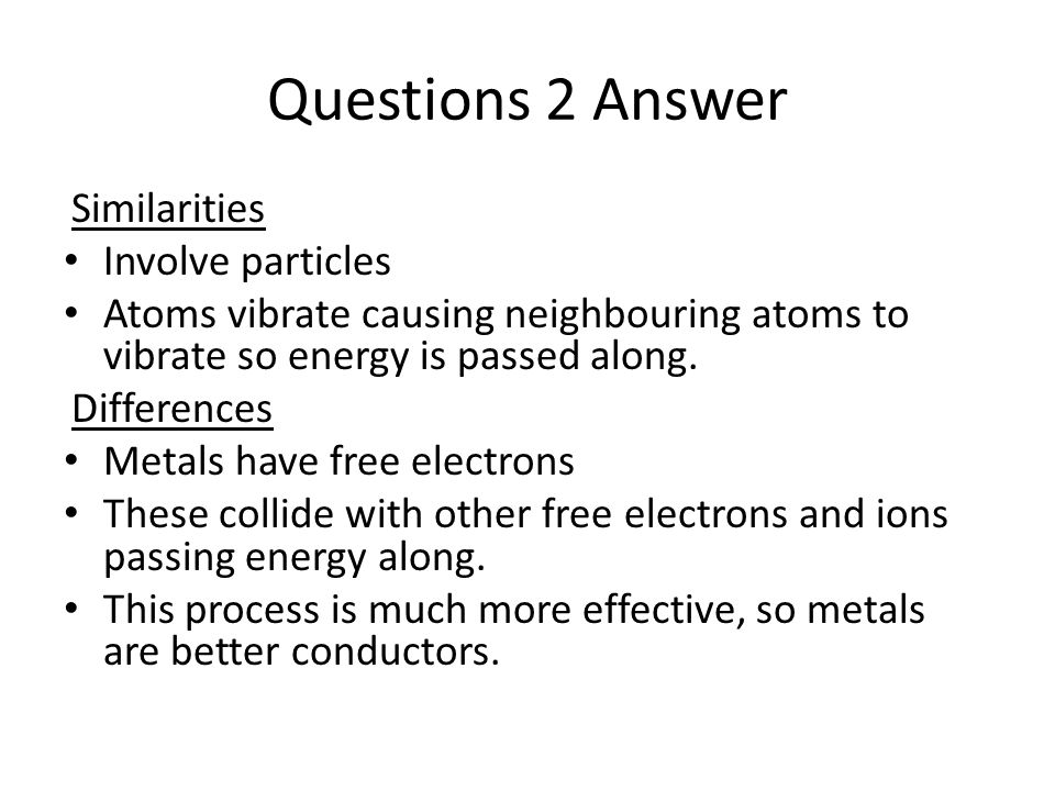 Questions 2 Answer Similarities Involve particles Atoms vibrate causing neighbouring atoms to vibrate so energy is passed along. Differences Metals ha