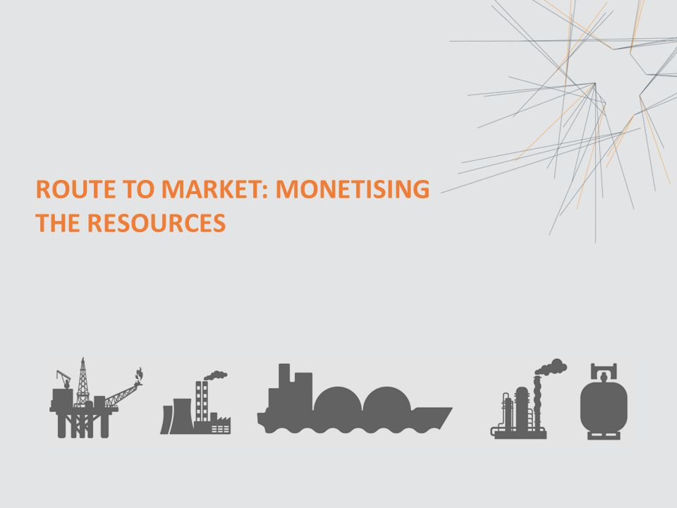 ROUTE TO MARKET: MONETISING THE RESOURCES