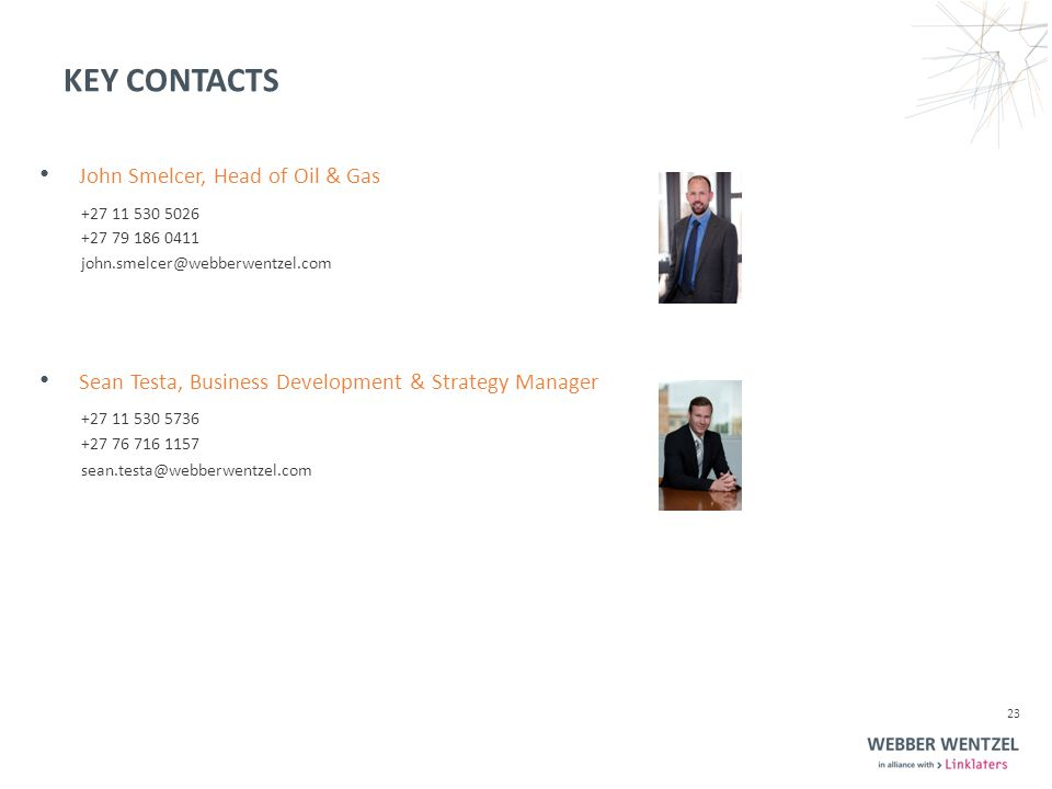 KEY CONTACTS 23 Sean Testa, Business Development & Strategy Manager +27 11 530 5736 +27 76 716 1157 sean.testa@webberwentzel.com John Smelcer, Head of Oil & Gas +27 11 530 5026 +27 79 186 0411 john.smelcer@webberwentzel.com