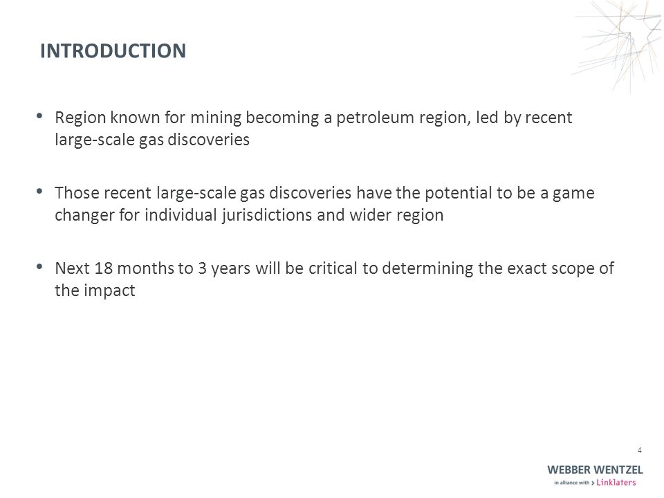 Region known for mining becoming a petroleum region, led by recent large-scale gas discoveries Those recent large-scale gas discoveries have the potential to be a game changer for individual jurisdictions and wider region Next 18 months to 3 years will be critical to determining the exact scope of the impact 4