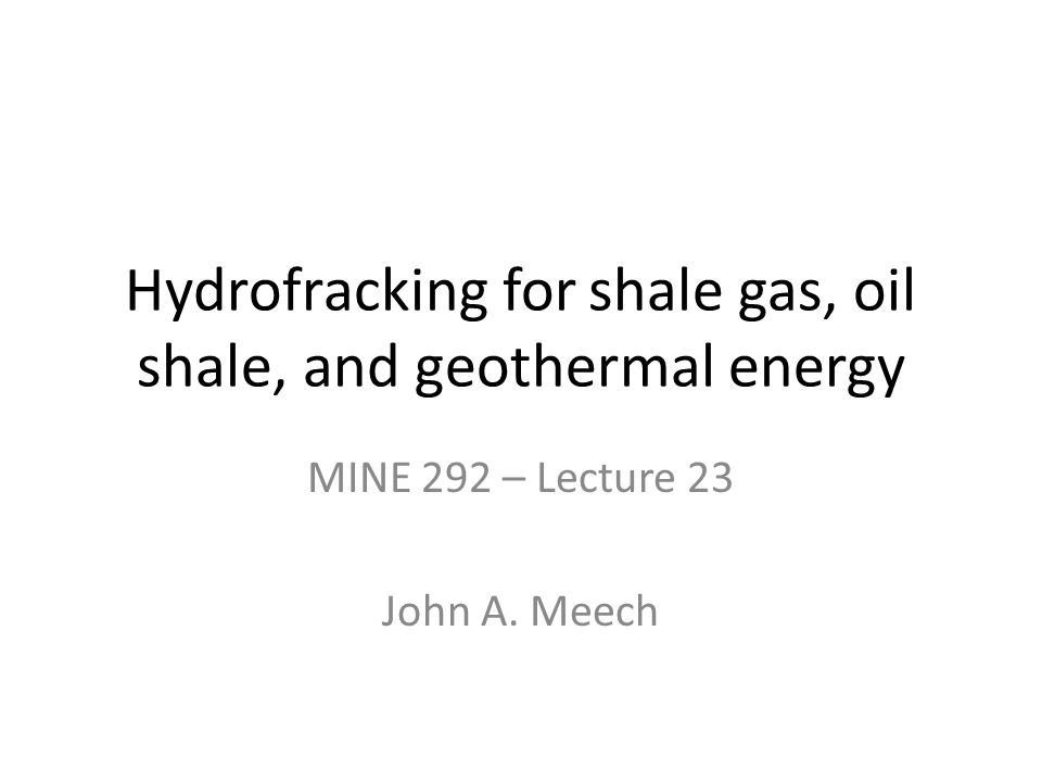 Hydrofracking for shale gas, oil shale, and geothermal energy MINE 292 – Lecture 23 John A. Meech
