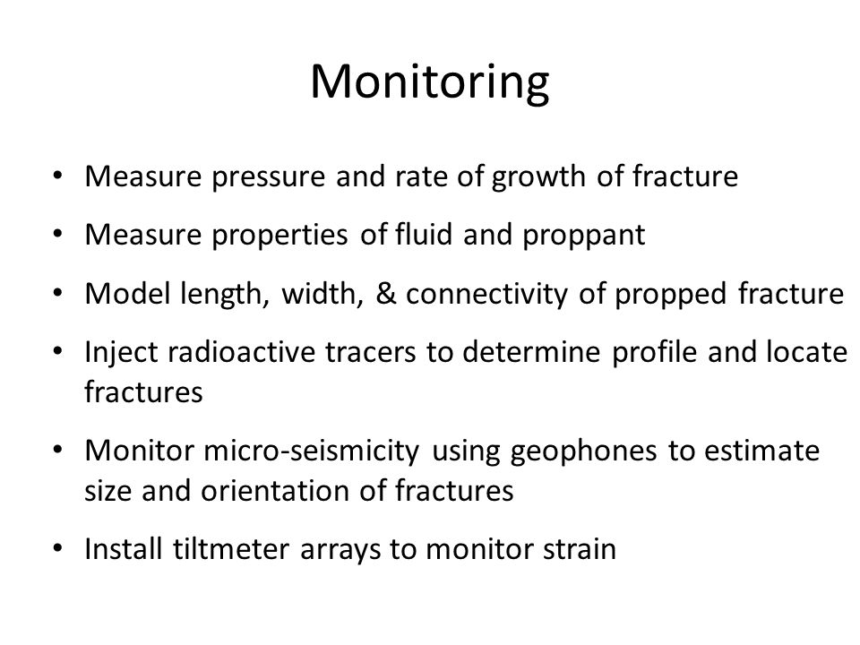 Monitoring Measure pressure and rate of growth of fracture Measure properties of fluid and proppant Model length, width, & connectivity of propped fracture Inject radioactive tracers to determine profile and locate fractures Monitor micro-seismicity using geophones to estimate size and orientation of fractures Install tiltmeter arrays to monitor strain