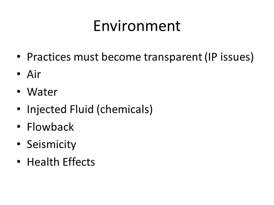 Environment Practices must become transparent (IP issues) Air Water Injected Fluid (chemicals) Flowback Seismicity Health Effects