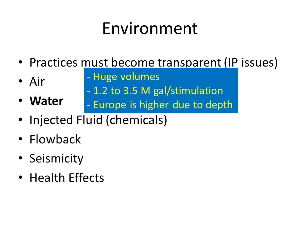 Environment Practices must become transparent (IP issues) Air Water Injected Fluid (chemicals) Flowback Seismicity Health Effects - Huge volumes - 1.2 to 3.5 M gal/stimulation - Europe is higher due to depth