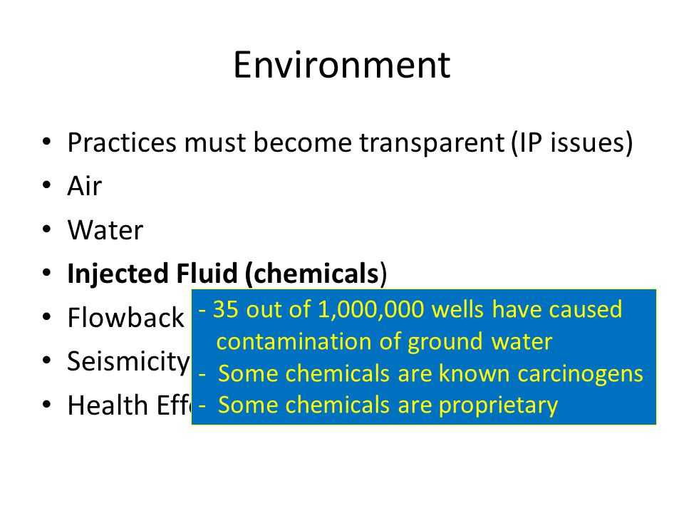 Environment Practices must become transparent (IP issues) Air Water Injected Fluid (chemicals) Flowback Seismicity Health Effects - 35 out of 1,000,000 wells have caused contamination of ground water - Some chemicals are known carcinogens - Some chemicals are proprietary