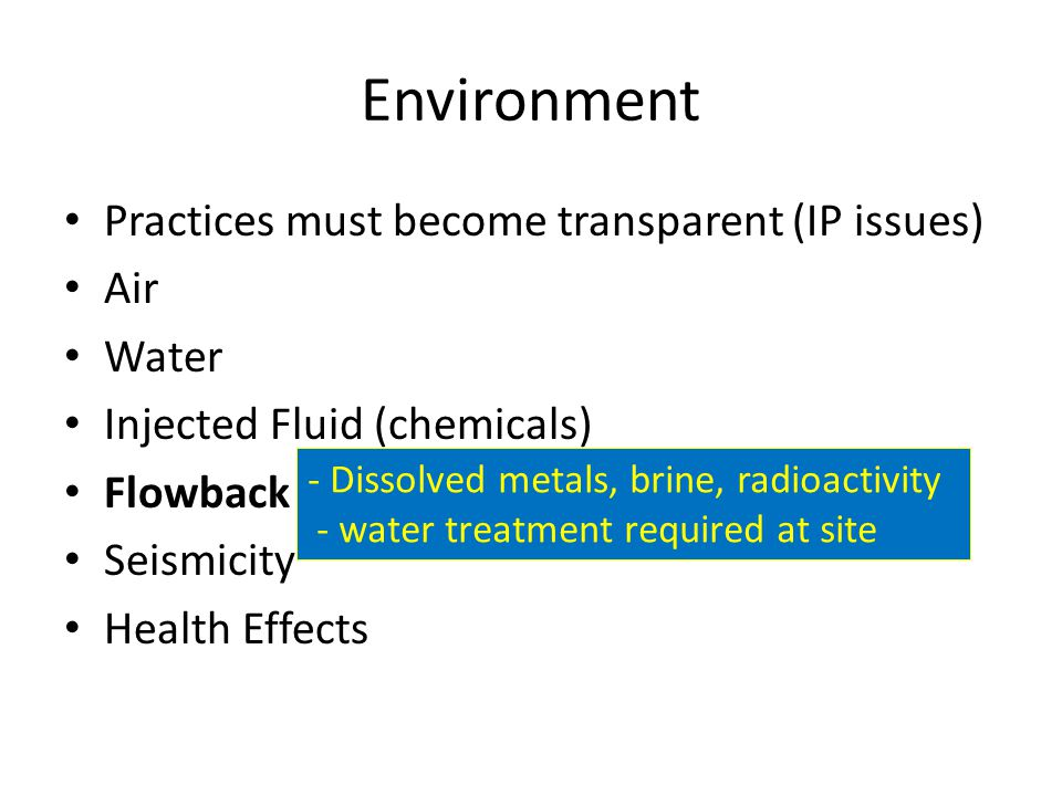 Environment Practices must become transparent (IP issues) Air Water Injected Fluid (chemicals) Flowback Seismicity Health Effects - Dissolved metals, brine, radioactivity - water treatment required at site