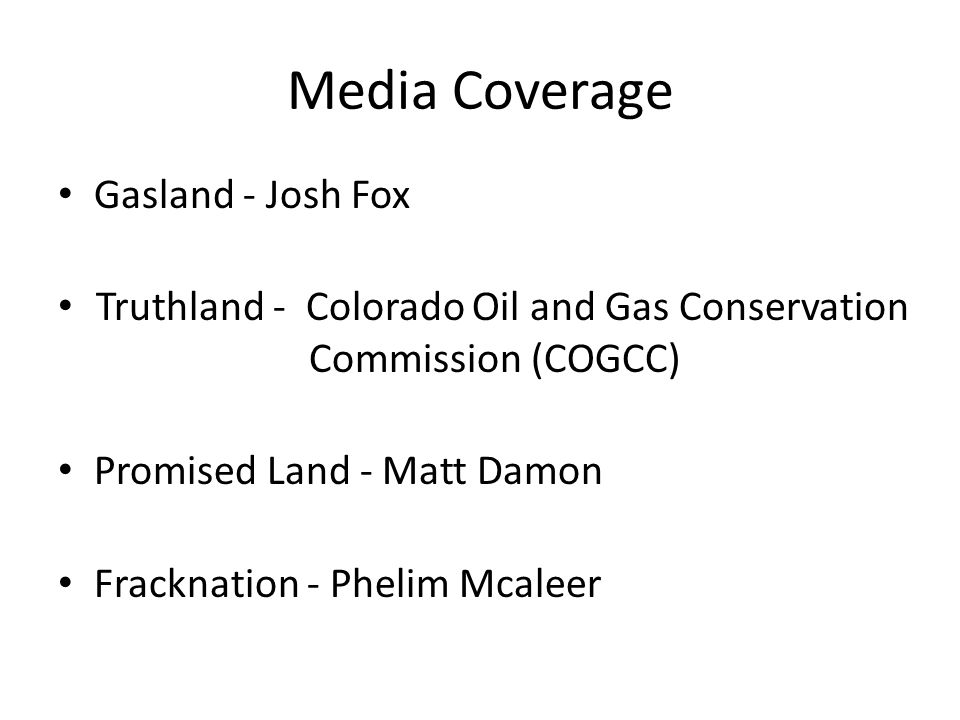 Media Coverage Gasland - Josh Fox Truthland - Colorado Oil and Gas Conservation Commission (COGCC) Promised Land - Matt Damon Fracknation - Phelim Mcaleer