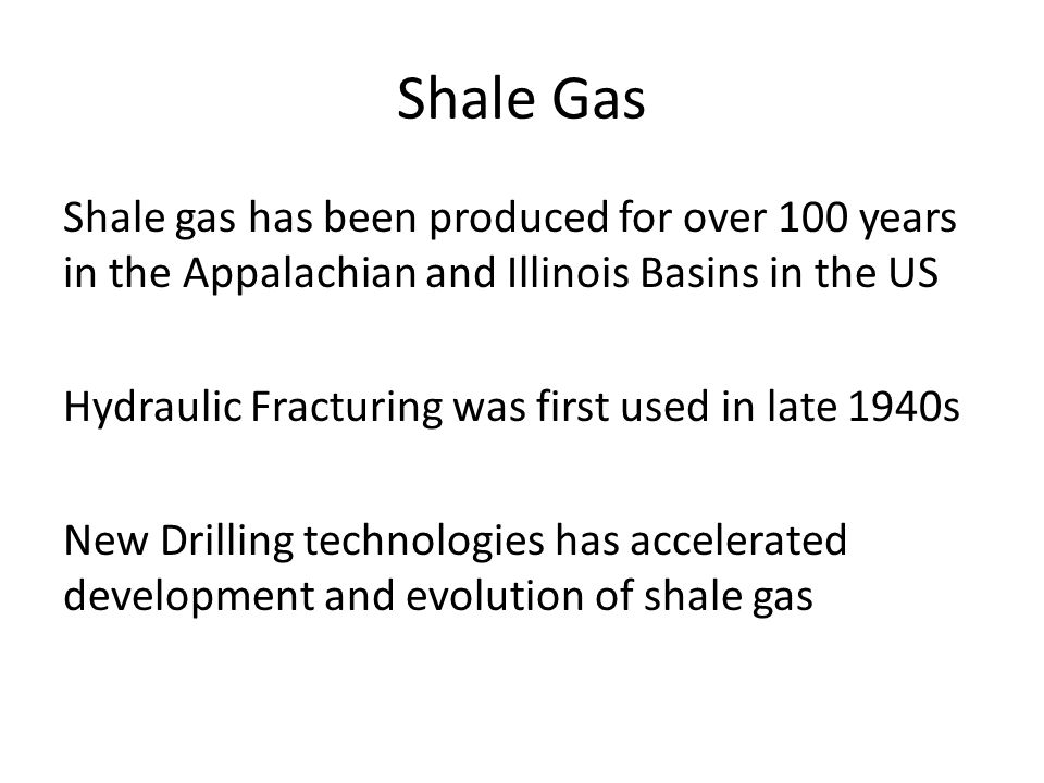 Shale Gas Shale gas has been produced for over 100 years in the Appalachian and Illinois Basins in the US Hydraulic Fracturing was first used in late 1940s New Drilling technologies has accelerated development and evolution of shale gas