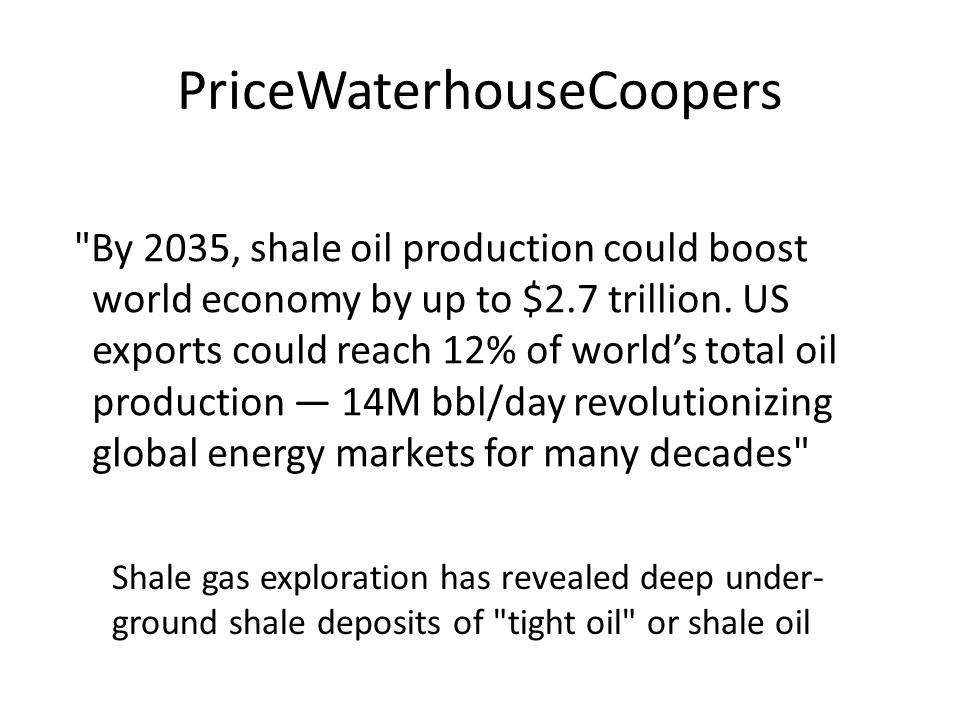 PriceWaterhouseCoopers By 2035, shale oil production could boost world economy by up to $2.7 trillion.