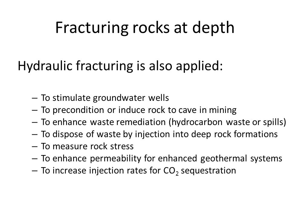 Fracturing rocks at depth Hydraulic fracturing is also applied: – To stimulate groundwater wells – To precondition or induce rock to cave in mining – To enhance waste remediation (hydrocarbon waste or spills) – To dispose of waste by injection into deep rock formations – To measure rock stress – To enhance permeability for enhanced geothermal systems – To increase injection rates for CO 2 sequestration