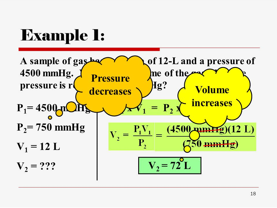 18 Example 1: A sample of gas has a volume of 12-L and a pressure of 4500 mmHg.
