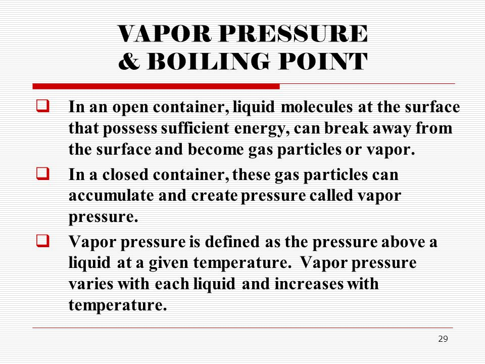 29 VAPOR PRESSURE & BOILING POINT In an open container, liquid molecules at the surface that possess sufficient energy, can break away from the surface and become gas particles or vapor.