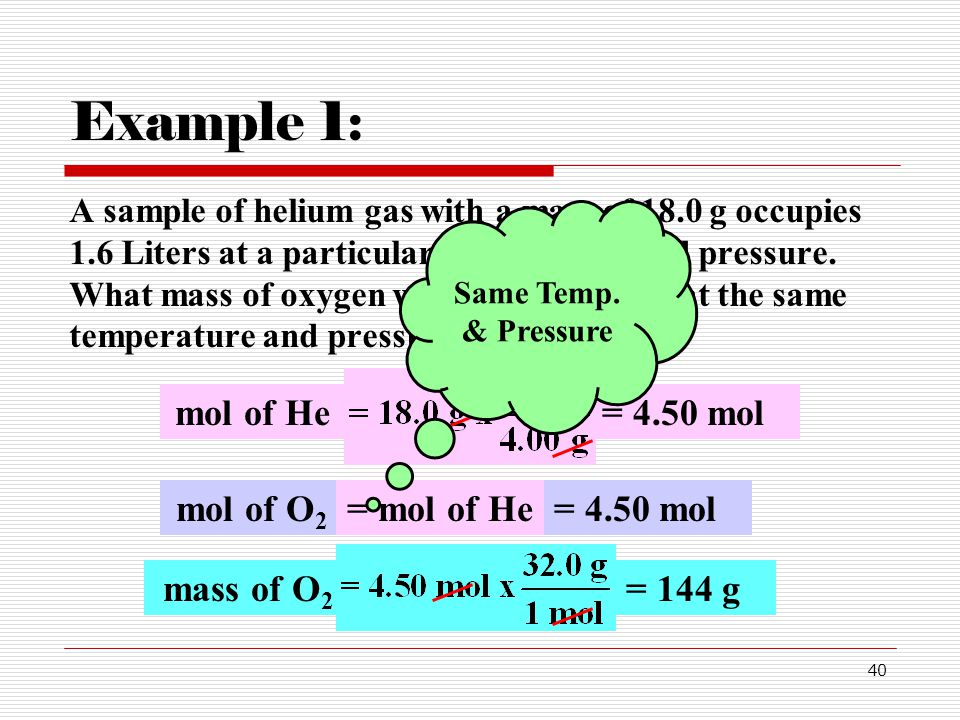 40 Example 1: A sample of helium gas with a mass of 18.0 g occupies 1.6 Liters at a particular temperature and pressure.