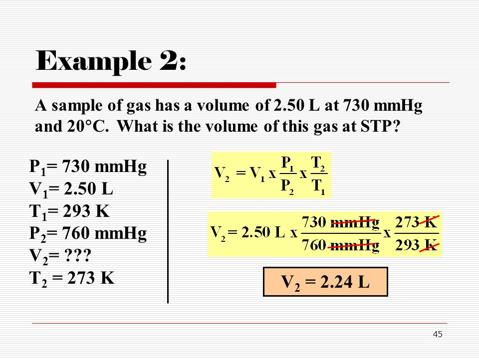 45 Example 2: A sample of gas has a volume of 2.50 L at 730 mmHg and 20 C.