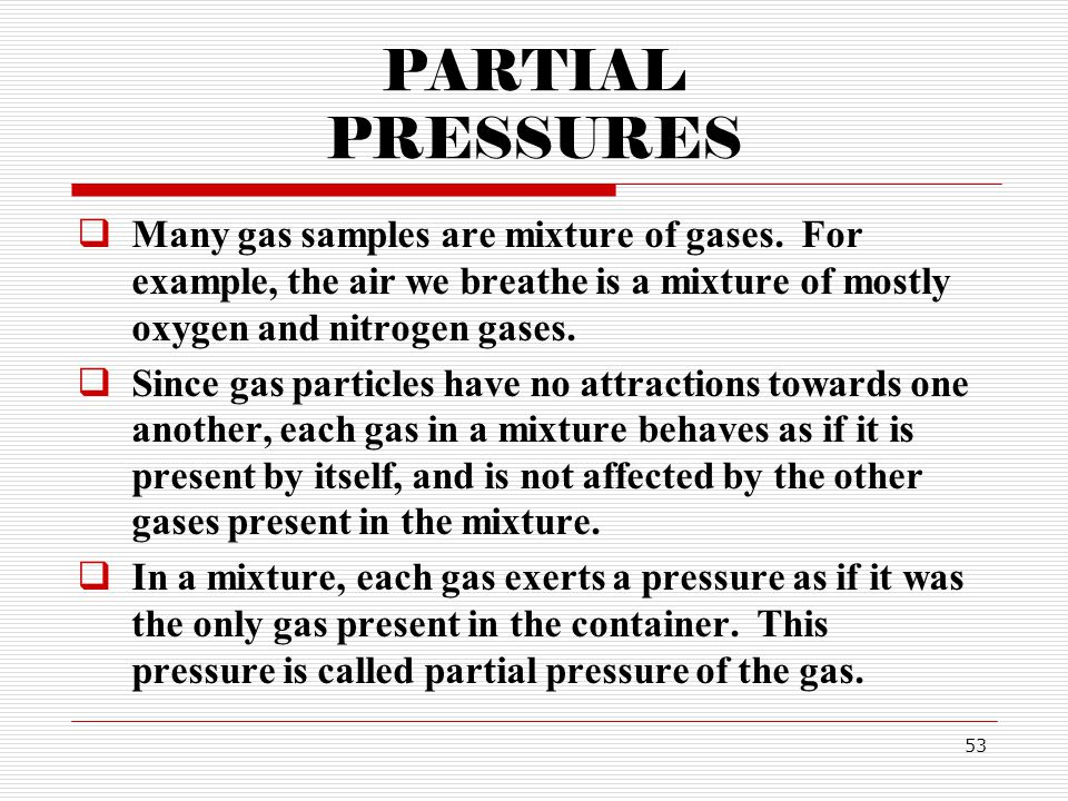 53 PARTIAL PRESSURES Many gas samples are mixture of gases.
