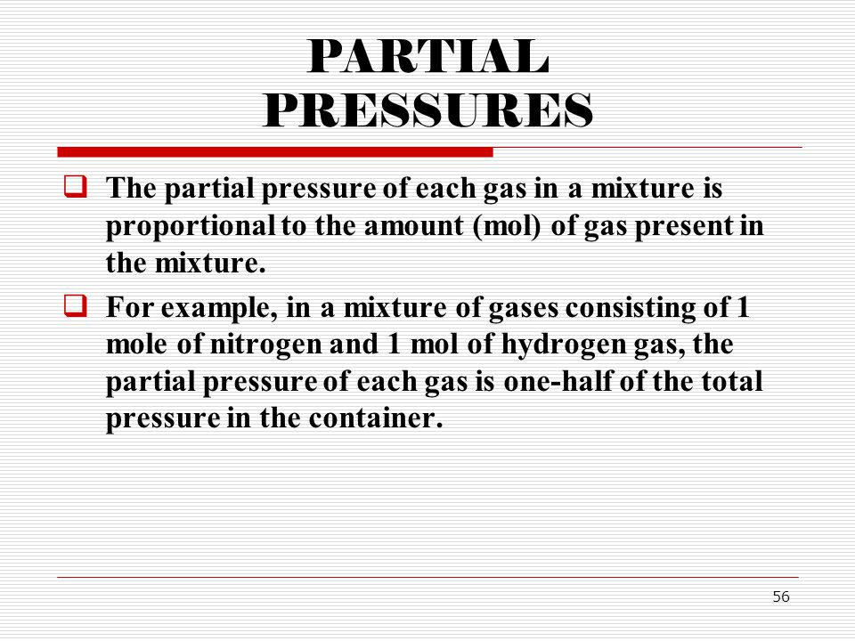 56 PARTIAL PRESSURES The partial pressure of each gas in a mixture is proportional to the amount (mol) of gas present in the mixture.