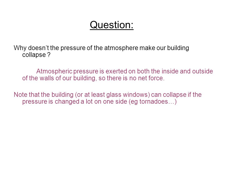 Question: Why doesnt the pressure of the atmosphere make our building collapse ? Atmospheric pressure is exerted on both the inside and outside of the