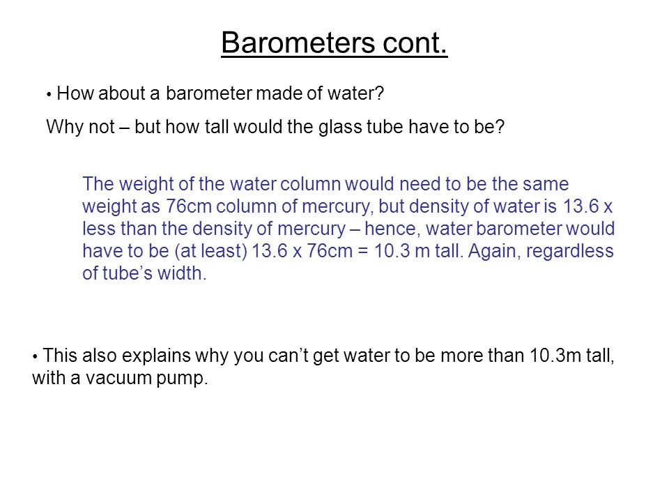 Barometers cont. How about a barometer made of water? Why not – but how tall would the glass tube have to be? The weight of the water column would nee