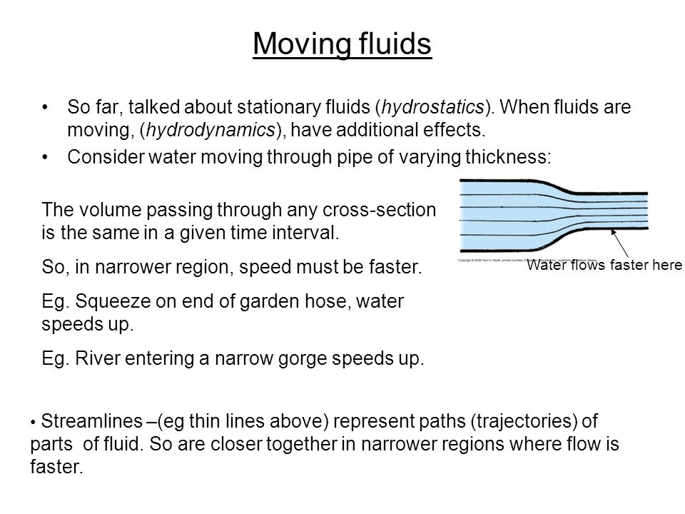 Moving fluids So far, talked about stationary fluids (hydrostatics). When fluids are moving, (hydrodynamics), have additional effects. Consider water