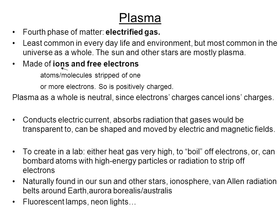 Plasma Fourth phase of matter: electrified gas. Least common in every day life and environment, but most common in the universe as a whole. The sun an