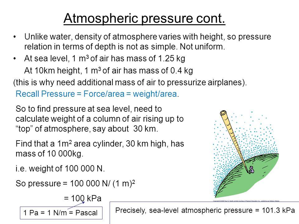 Atmospheric pressure cont. Unlike water, density of atmosphere varies with height, so pressure relation in terms of depth is not as simple. Not unifor