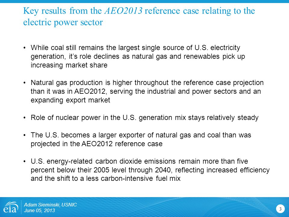 Key results from the AEO2013 reference case relating to the electric power sector Adam Sieminski, USNIC June 05, 2013 3 While coal still remains the largest single source of U.S.