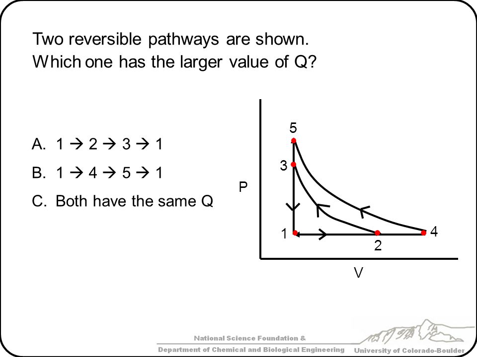 Two reversible pathways are shown. Which one has the larger value of Q? A.1 2 3 1 B.1 4 5 1 C.Both have the same Q 1 2 3 4 5 P V