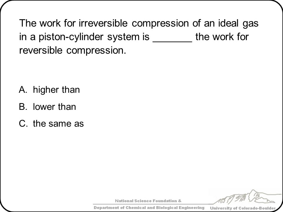 The work for irreversible compression of an ideal gas in a piston-cylinder system is _______ the work for reversible compression. A.higher than B.lowe
