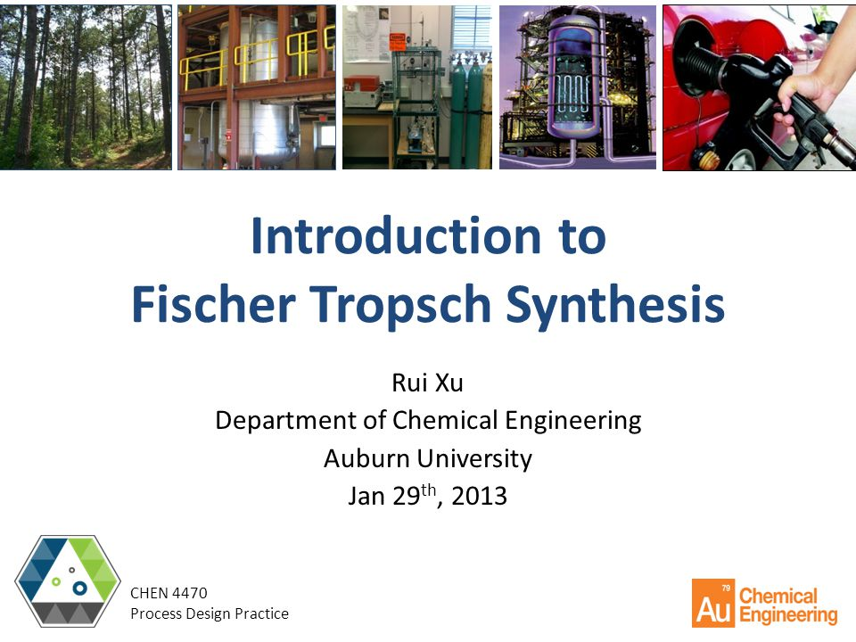 Introduction to Fischer Tropsch Synthesis Rui Xu Department of Chemical Engineering Auburn University Jan 29 th, 2013 CHEN 4470 Process Design Practic