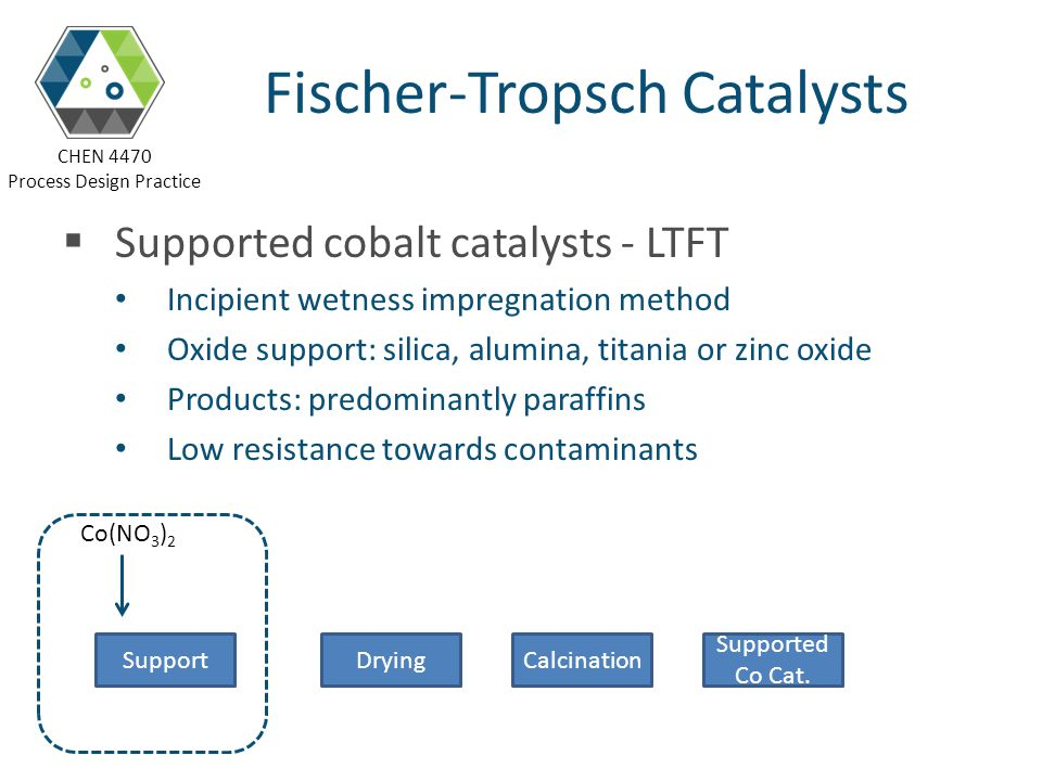 CHEN 4470 Process Design Practice Fischer-Tropsch Catalysts Supported cobalt catalysts - LTFT Incipient wetness impregnation method Oxide support: sil