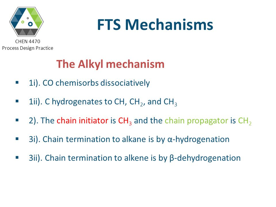 CHEN 4470 Process Design Practice FTS Mechanisms The Alkyl mechanism 1i). CO chemisorbs dissociatively 1ii). C hydrogenates to CH, CH 2, and CH 3 2).