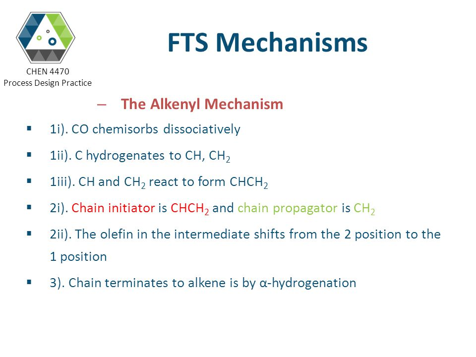 CHEN 4470 Process Design Practice FTS Mechanisms – The Alkenyl Mechanism 1i). CO chemisorbs dissociatively 1ii). C hydrogenates to CH, CH 2 1iii). CH