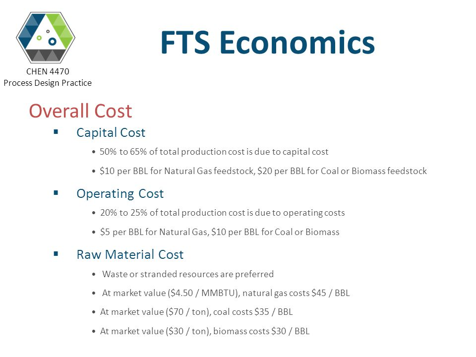 CHEN 4470 Process Design Practice FTS Economics Overall Cost Capital Cost 50% to 65% of total production cost is due to capital cost $10 per BBL for N