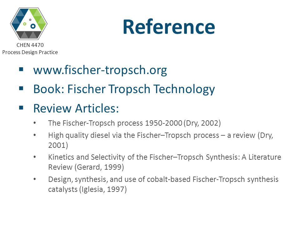 CHEN 4470 Process Design Practice Reference www.fischer-tropsch.org Book: Fischer Tropsch Technology Review Articles: The Fischer-Tropsch process 1950