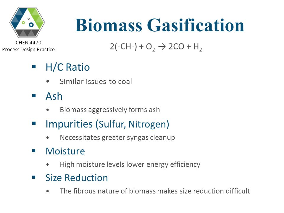 CHEN 4470 Process Design Practice Biomass Gasification H/C Ratio Similar issues to coal Ash Biomass aggressively forms ash Impurities ( Sulfur, Nitrog