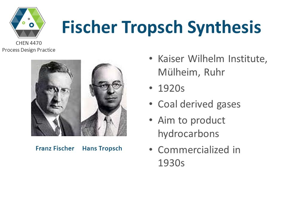 CHEN 4470 Process Design Practice FTS Industrial History Germany 1923, Franz Fischer and Hans Tropsch 1934, first commercial FT plant 1938, 8,000 barrels per day (BPD) U.S.A 1950, Brownsville, 5,000 BPD South Africa 1955, Sasol One, 3,000 BPD 1980, 1982, Sasol Two and Sasol Three, 25,000 BPD Malaysia and Qatar 1993, Shell, Bintulu, 12,500 BPD 2007, Sasol, Oryx GTL, 35,000 BPD China, Nigeria etc.
