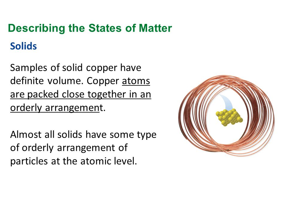 Solids Samples of solid copper have definite volume. Copper atoms are packed close together in an orderly arrangement. Almost all solids have some typ