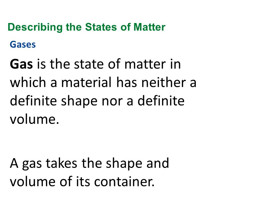 Gases Gas is the state of matter in which a material has neither a definite shape nor a definite volume. A gas takes the shape and volume of its conta