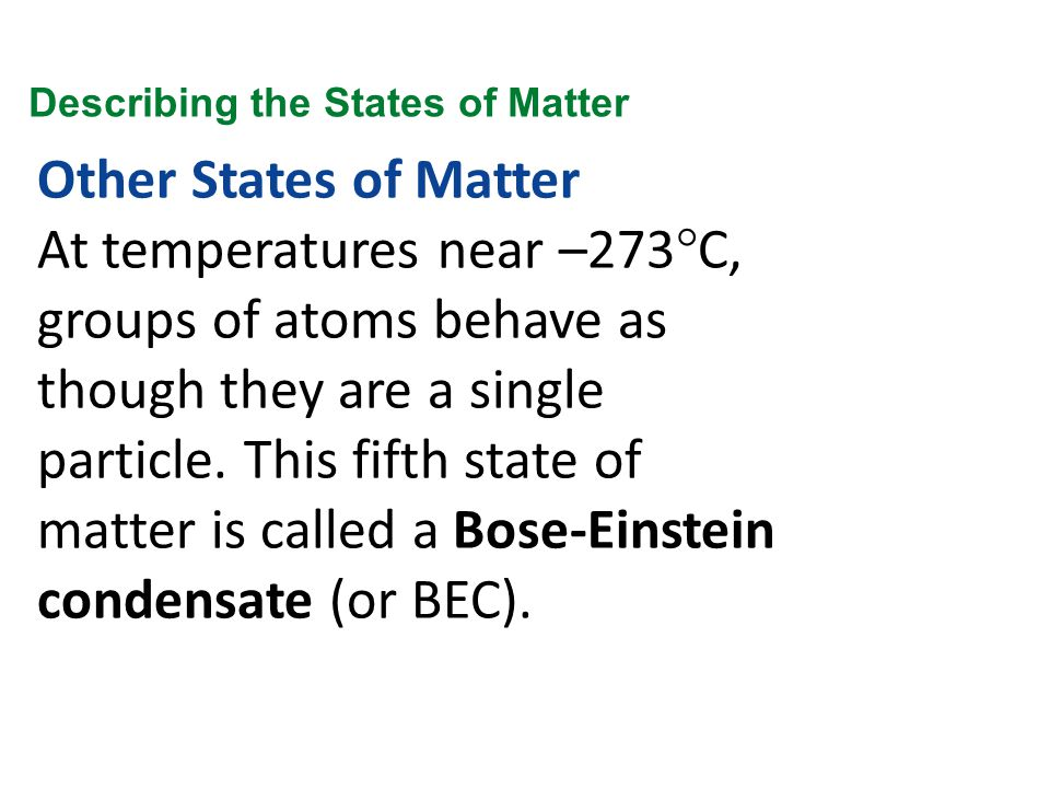 Other States of Matter At temperatures near –273°C, groups of atoms behave as though they are a single particle. This fifth state of matter is called