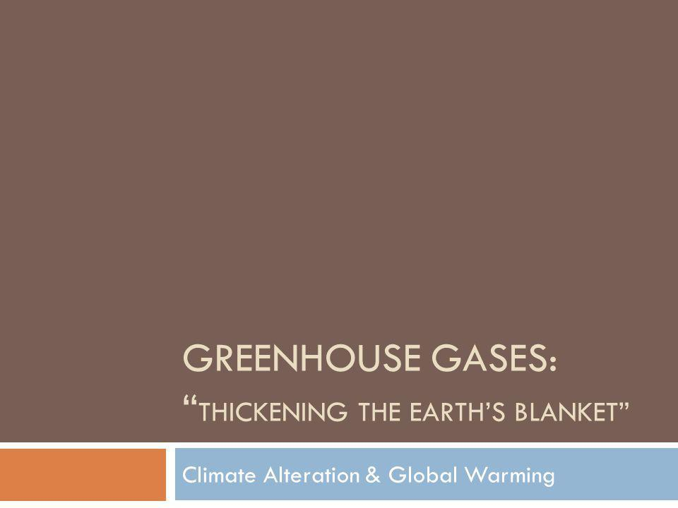 GREENHOUSE GASES: THICKENING THE EARTHS BLANKET Climate Alteration & Global Warming